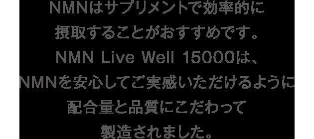 NMNはサプリメントで効率的に摂取することがおすすめです。NMN Live Well 15000は、NMNを安心してご実感いただけるように配合量と品質にこだわって製造されました。