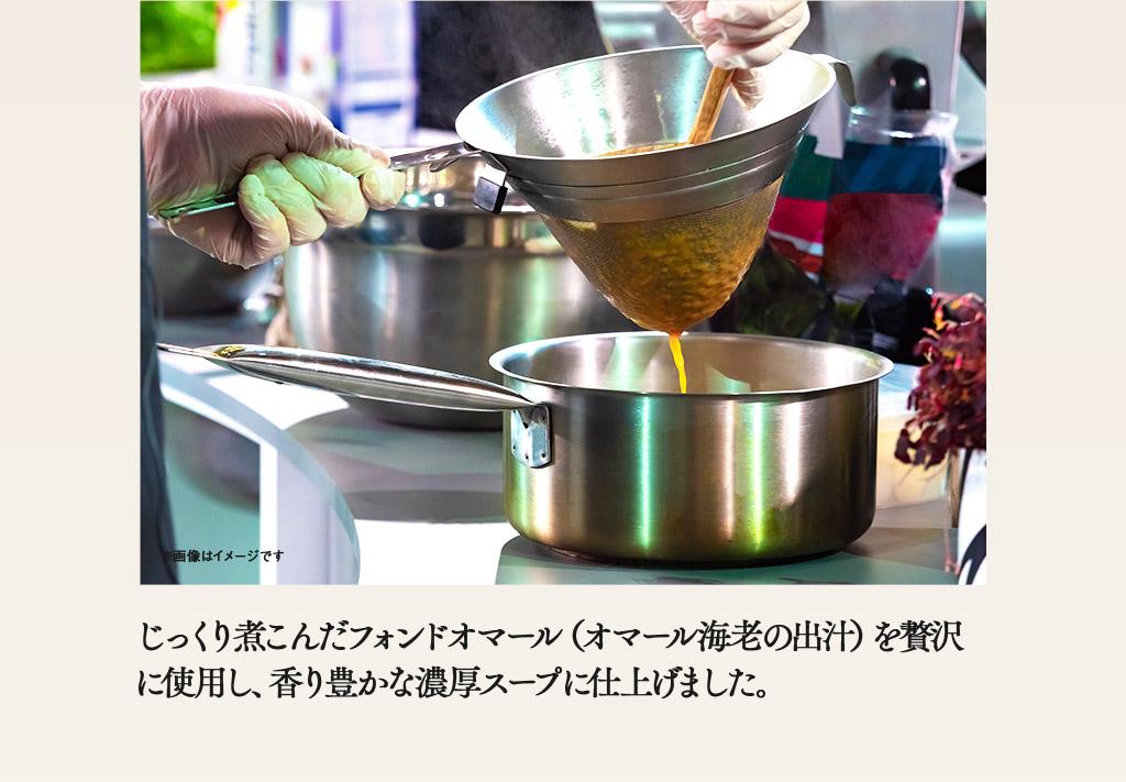 じっくり煮こんだフォンドオマール(オマール海老の出汁)を贅沢に使用し、香り豊かな濃厚スープに仕上げました。