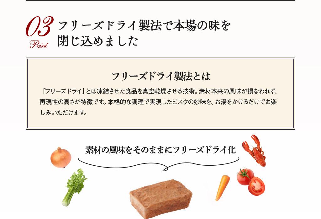 Point03 フリーズドライ製法で本場の味を閉じ込めました フリーズドライ製法とは 「フリーズドライ」とは凍結させた食品を真空乾燥させる技術。素材本来の風味が損なわれず、再現性の高さが特徴です。本格的な調理で実現したビスクの妙味を、お湯をかけるだけでお楽しみいただけます。
