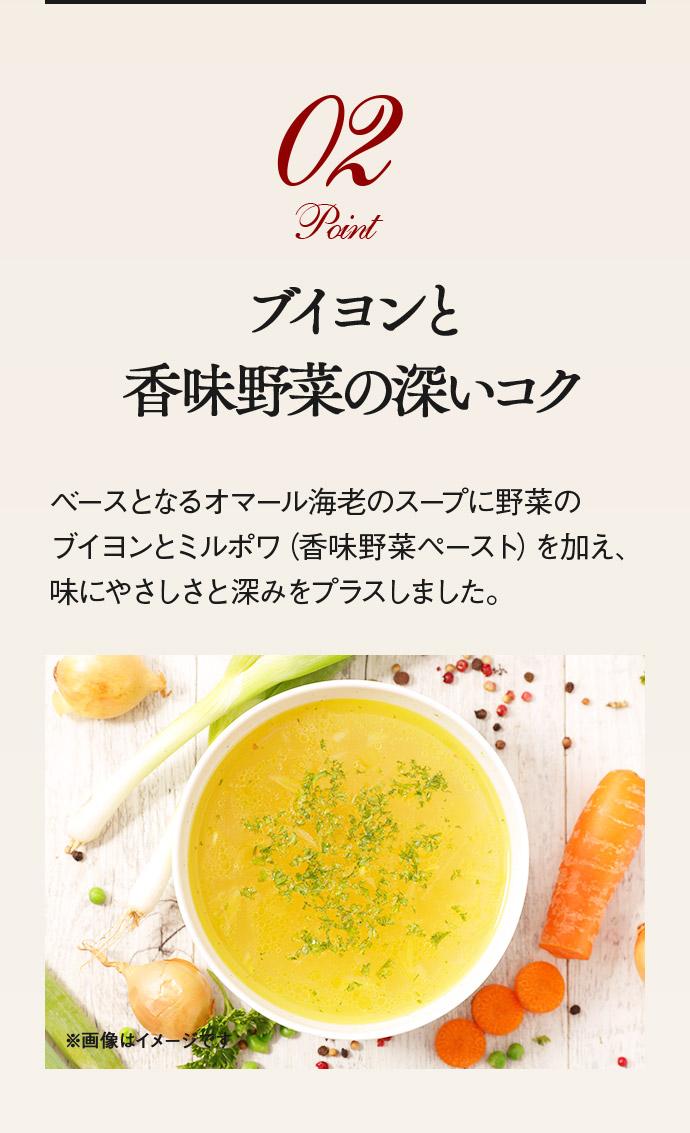 Point02 ブイヨンと香味野菜の深いコク ベースとなるオマール海老のスープに野菜のブイヨ ンとミルポワ(香味野菜ペースト)を加え、味にやさしさと深みをプラスしました。